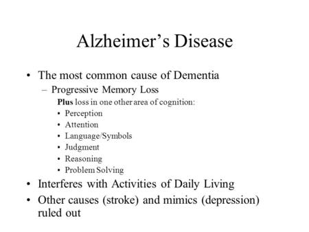 Alzheimer's Disease The most common cause of Dementia –Progressive Memory Loss Plus loss in one other area of cognition: Perception Attention Language/Symbols.