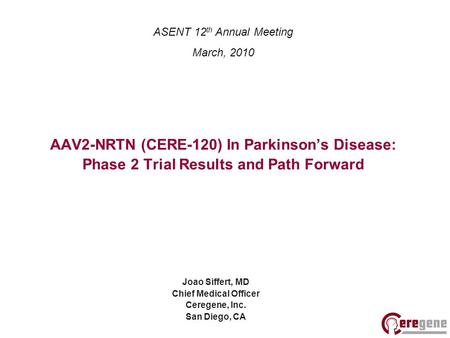 AAV2-NRTN (CERE-120) In Parkinson's Disease: Phase 2 Trial Results and Path Forward Joao Siffert, MD Chief Medical Officer Ceregene, Inc. San Diego, CA.