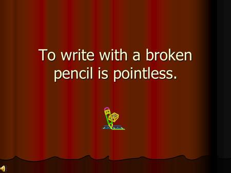 To write with a broken pencil is pointless. He said I was average, but he was just being mean.