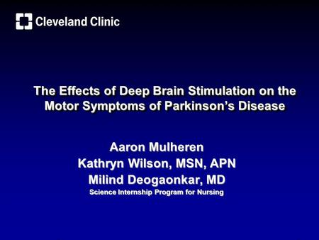 The Effects of Deep Brain Stimulation on the Motor Symptoms of Parkinson's Disease Aaron Mulheren Kathryn Wilson, MSN, APN Milind Deogaonkar, MD Science.