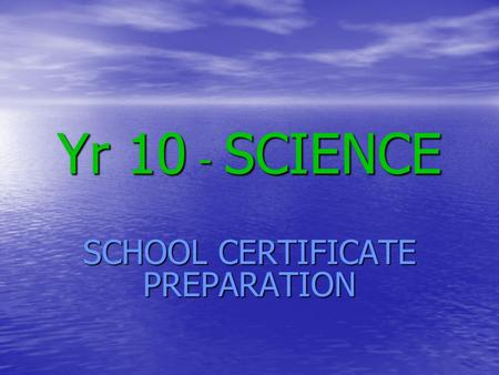 Yr 10 - SCIENCE SCHOOL CERTIFICATE PREPARATION. STAGE 5 SCIENCE Based on all of your Year 9 and 10 work as well as skills gained from Years 7 and 8 Based.