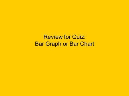 Review for Quiz: Bar Graph or Bar Chart