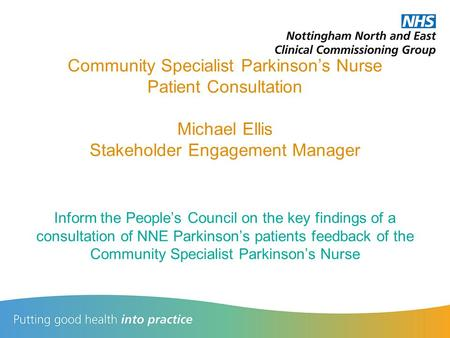 Community Specialist Parkinson's Nurse Patient Consultation Michael Ellis Stakeholder Engagement Manager Inform the People's Council on the key findings.