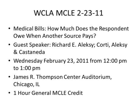 WCLA MCLE 2-23-11 Medical Bills: How Much Does the Respondent Owe When Another Source Pays? Guest Speaker: Richard E. Aleksy; Corti, Aleksy & Castaneda.