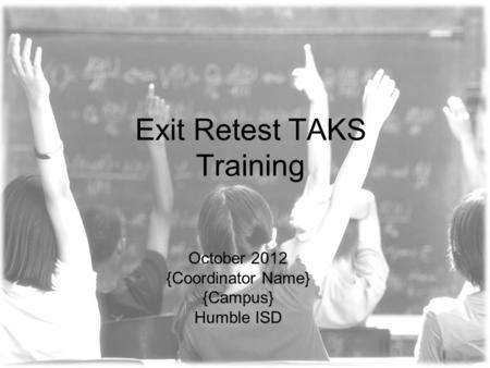 Exit Retest TAKS Training October 2012 {Coordinator Name} {Campus} Humble ISD.