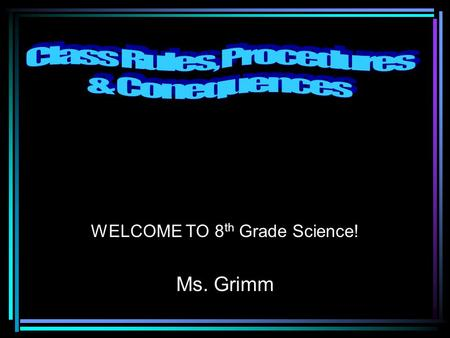 WELCOME TO 8 th Grade Science! Ms. Grimm. 1. Everyone is in their seat. 2. Everyone has their starter done. 3. Everyone has their supplies. 4. Everyone.