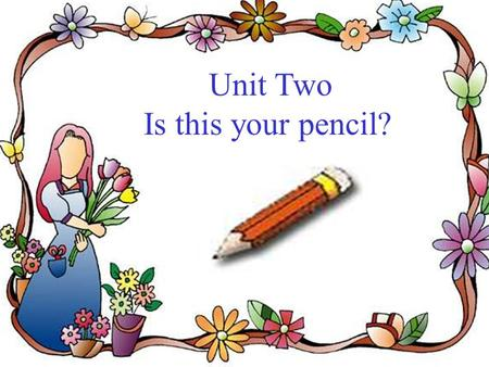 Unit Two Is this your pencil? a pencil an eraser a book a pen.