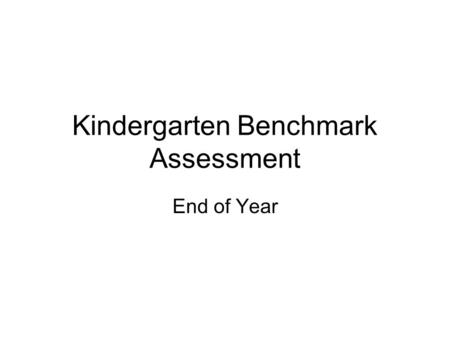 Kindergarten Benchmark Assessment End of Year. Directions Administer 1 on 1 Each assessment should be completed at the end of the month stated Provide.