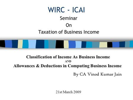 WIRC - ICAI Seminar On Taxation of Business Income Classification of Income As Business Income AND Allowances & Deductions in Computing Business Income.