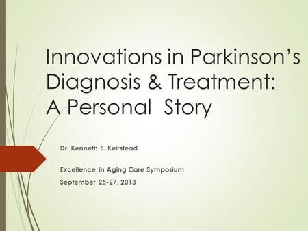 Innovations in Parkinson's Diagnosis & Treatment: A Personal Story Dr. Kenneth E. Keirstead Excellence in Aging Care Symposium September 25-27, 2013.