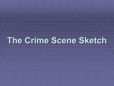 The Crime Scene Sketch. Introduction  The crime scene sketch:  Accurately portrays the physical facts  Relates the sequence of events at the scene.