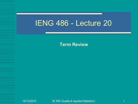 10/12/2015IE 355: Quality & Applied Statistics I 1 IENG 486 - Lecture 20 Term Review.