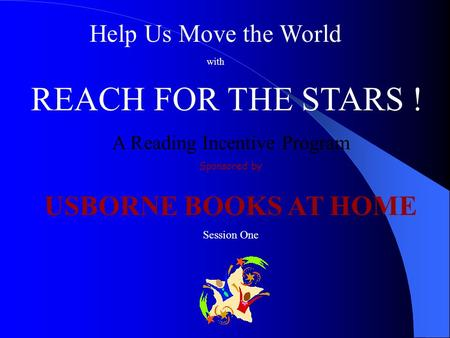 Help Us Move the World with REACH FOR THE STARS ! A Reading Incentive Program Sponsored by USBORNE BOOKS AT HOME Session One.