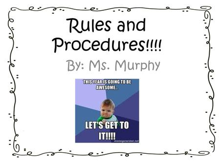 Rules and Procedures!!!! By: Ms. Murphy.