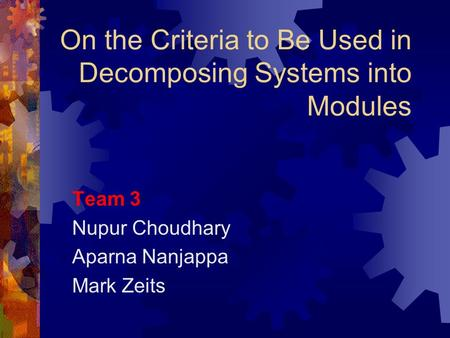 On the Criteria to Be Used in Decomposing Systems into Modules Team 3 Nupur Choudhary Aparna Nanjappa Mark Zeits.