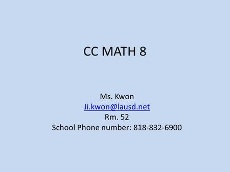 CC MATH 8 Ms. Kwon Rm. 52 School Phone number: 818-832-6900.