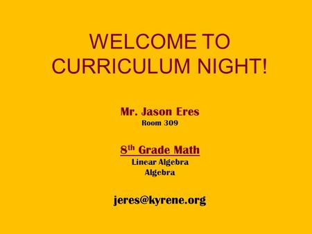 WELCOME TO CURRICULUM NIGHT! Mr. Jason Eres Room 309 8 th Grade Math Linear Algebra Algebra