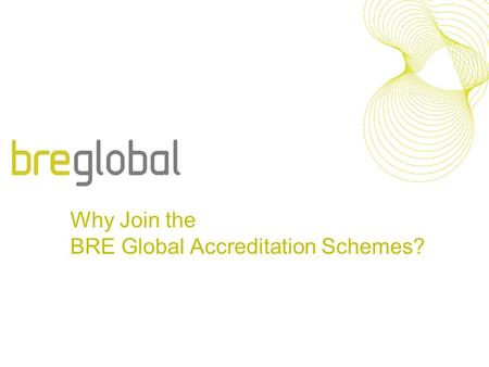 Why Join the BRE Global Accreditation Schemes?. We are pleased to announce that following recent market research we are introducing number of changes.