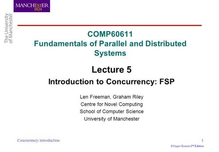 Concurrency: introduction1 ©Magee/Kramer 2 nd Edition COMP60611 Fundamentals of Parallel and Distributed Systems Lecture 5 Introduction to Concurrency: