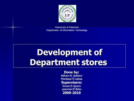 Development of Department stores University of Palestine Department of Information Technology Done by: Adham Al_leddawi Montaser El sabea Supervisors: