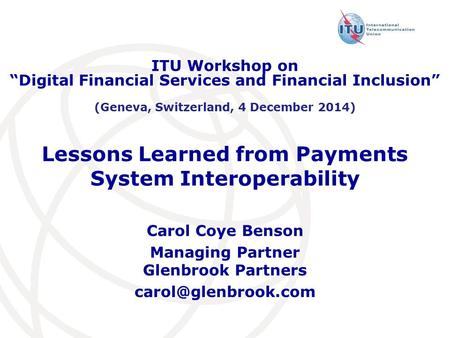"Lessons Learned from Payments <strong>System</strong> Interoperability Carol Coye Benson Managing Partner Glenbrook Partners ITU Workshop on ""Digital."