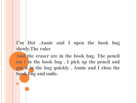 I'm Dot.Annie and I open the book bag slowly.The ruler And the eraser are in the book bag. The pencil isn t in the book bag. I pick up the pencil and.