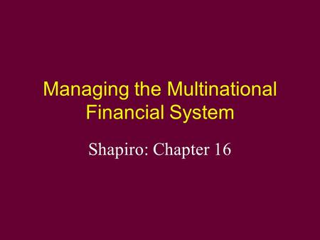 Managing the Multinational Financial System Shapiro: Chapter 16.