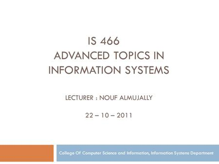 IS 466 ADVANCED TOPICS IN INFORMATION SYSTEMS LECTURER : NOUF ALMUJALLY 22 – 10 – 2011 College Of Computer Science and Information, Information Systems.
