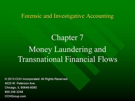 Forensic and Investigative Accounting Chapter 7 Money Laundering and Transnational Financial Flows © 2013 CCH Incorporated. All Rights Reserved. 4025 W.