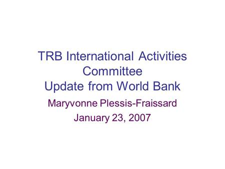 TRB International Activities Committee Update from World Bank Maryvonne Plessis-Fraissard January 23, 2007.