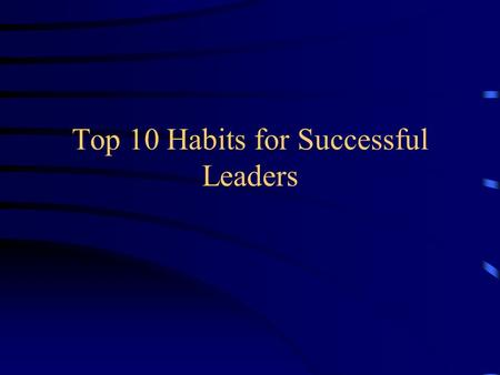 Top 10 Habits for Successful Leaders. 10)Join Professional and Civic Organizations Networking Information exchange Making your community a better place.