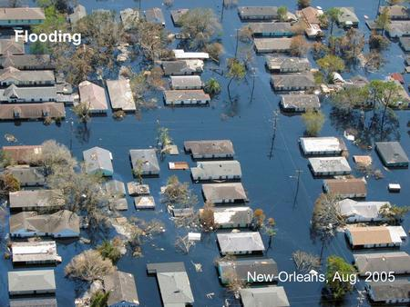 Flooding New Orleans, Aug. 2005. Flooding –Varies with intensity and amount of rainfall –Perhaps the most universally experienced natural hazard Flood.