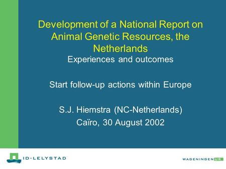 Development of a National Report on Animal Genetic Resources, the Netherlands Experiences and outcomes Start follow-up actions within Europe S.J. Hiemstra.