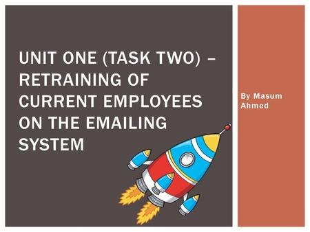 By Masum Ahmed UNIT ONE (TASK TWO) – RETRAINING OF CURRENT EMPLOYEES ON THE EMAILING SYSTEM.