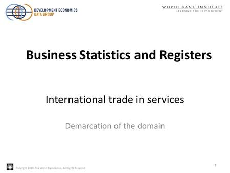Copyright 2010, The World Bank Group. All Rights Reserved. International trade in services Demarcation of the domain 1 Business Statistics and Registers.