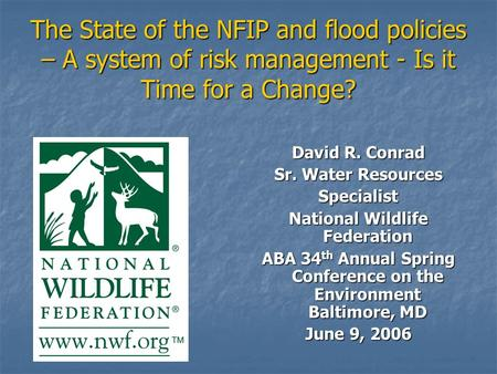 The State of the NFIP and flood policies – A system of risk management - Is it Time for a Change? David R. Conrad Sr. Water Resources Specialist National.