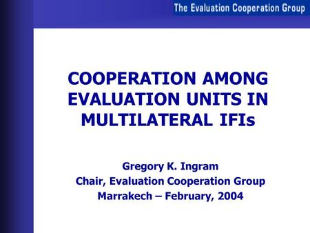 COOPERATION AMONG EVALUATION UNITS IN MULTILATERAL IFIs Gregory K. Ingram Chair, Evaluation Cooperation Group Marrakech – February, 2004.