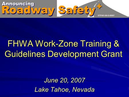 FHWA Work-Zone Training & Guidelines Development Grant June 20, 2007 Lake Tahoe, Nevada.