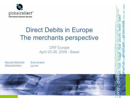 Direct Debits in Europe The merchants perspective DRF Europe April 25-26, 2006 - Basel Ronald Wallroth GlobalCollect Sven krahn Lycos.