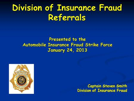 Division of Insurance Fraud Referrals Presented to the Automobile Insurance Fraud Strike Force January 24, 2013 Captain Steven Smith Division of Insurance.