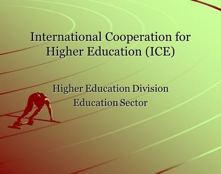 International Cooperation for Higher Education (ICE) Higher Education Division Education Sector.