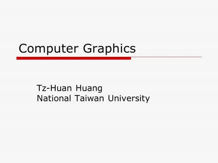 Computer Graphics Tz-Huan Huang National Taiwan University.