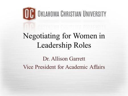Negotiating for Women in Leadership Roles Dr. Allison Garrett Vice President for Academic Affairs.