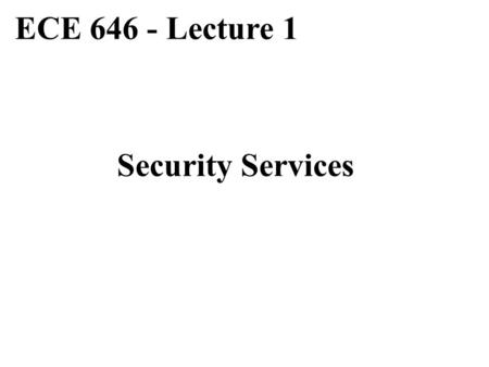 ECE 646 - Lecture 1 Security Services.