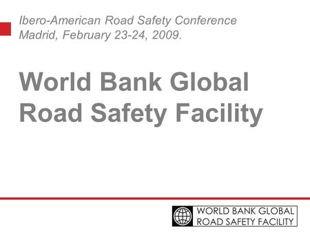 Ibero-American Road Safety Conference Madrid, February 23-24, 2009. World Bank Global Road Safety Facility.