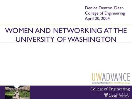 WOMEN AND NETWORKING AT THE UNIVERSITY OF WASHINGTON Denice Denton, Dean College of Engineering April 20, 2004.