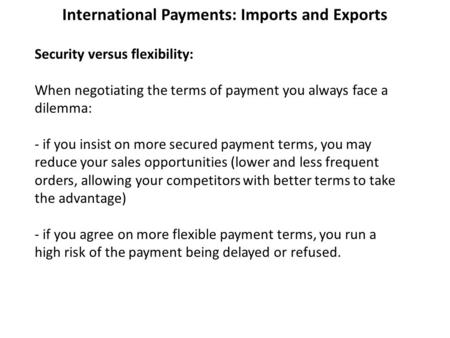 International Payments: Imports and Exports Security versus flexibility: When negotiating the terms of payment you always face a dilemma: - if you insist.