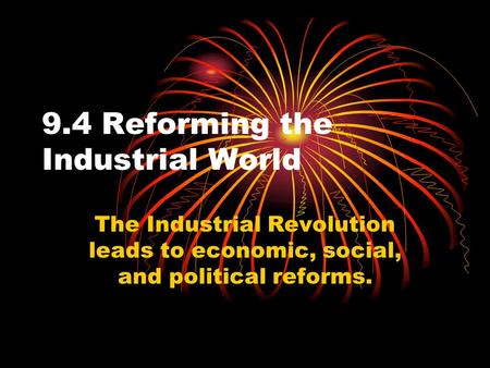 9.4 Reforming the Industrial World The Industrial Revolution leads to economic, social, and political reforms.