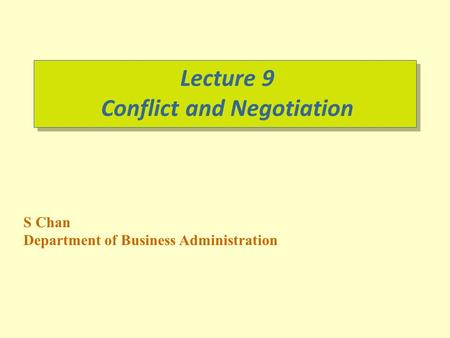 S Chan Department of Business Administration Lecture 9 Conflict and Negotiation.