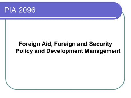 PIA 2096 Foreign Aid, Foreign and Security Policy and Development Management.